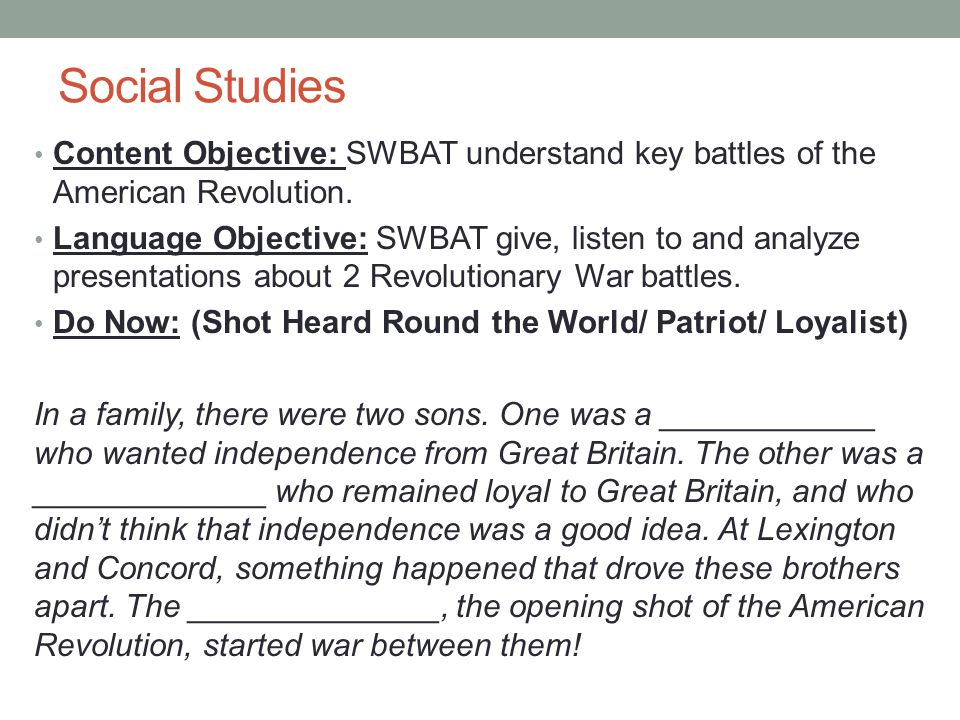 Social Studies Content Objective: SWBAT understand key battles of the American Revolution. Language Objective: SWBAT give, listen to and analyze prese