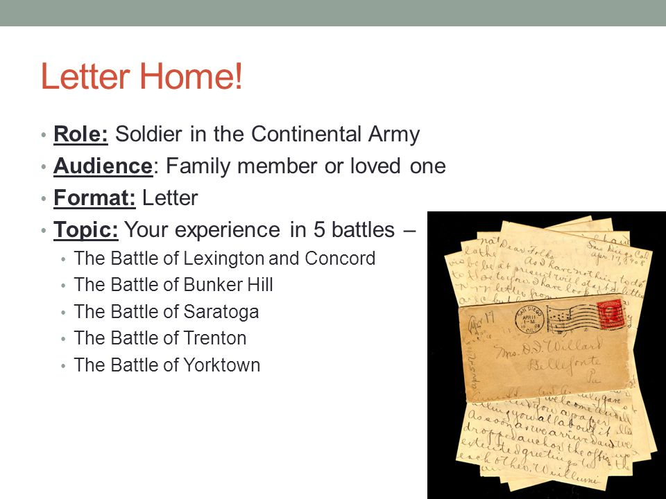 Letter Home! Role: Soldier in the Continental Army Audience: Family member or loved one Format: Letter Topic: Your experience in 5 battles – The Battl