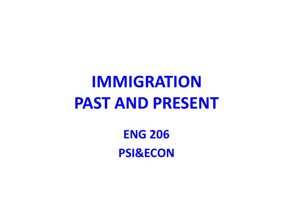 IMMIGRATION PAST AND PRESENT ENG 206 PSI&ECON