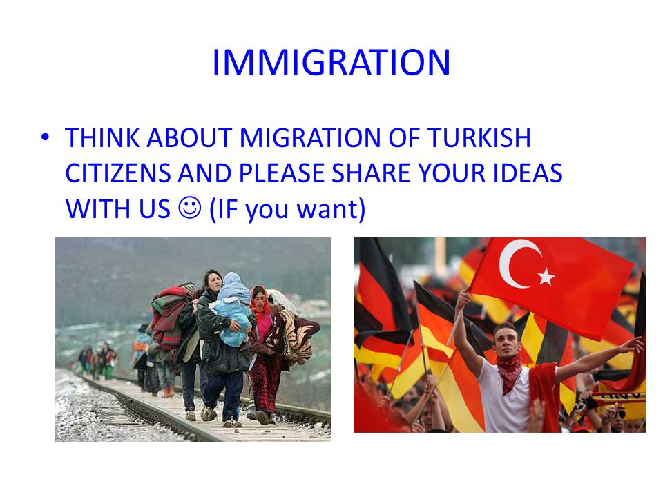 IMMIGRATION THINK ABOUT MIGRATION OF TURKISH CITIZENS AND PLEASE SHARE YOUR IDEAS WITH US (IF you want)