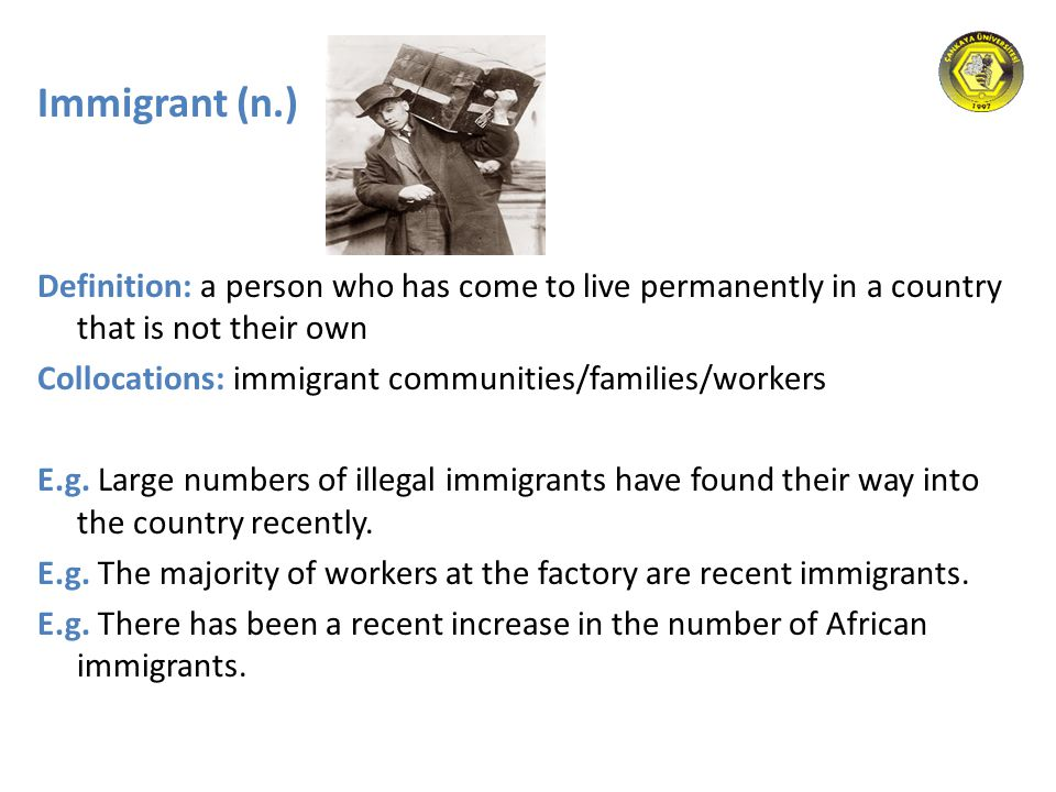 Immigrant (n.) Definition: a person who has come to live permanently in a country that is not their own Collocations: immigrant communities/families/w