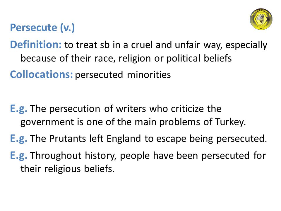 Persecute (v.) Definition: to treat sb in a cruel and unfair way, especially because of their race, religion or political beliefs Collocations: persec