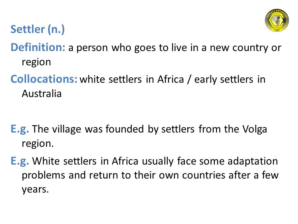 Settler (n.) Definition: a person who goes to live in a new country or region Collocations: white settlers in Africa / early settlers in Australia E.g