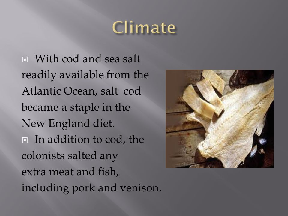  With cod and sea salt readily available from the Atlantic Ocean, salt cod became a staple in the New England diet.