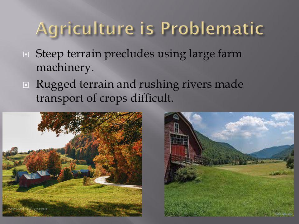  Steep terrain precludes using large farm machinery.
