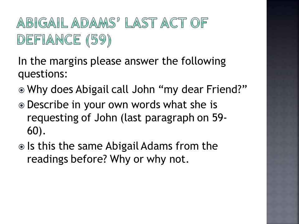 "In the margins please answer the following questions:  Why does Abigail call John ""my dear Friend?""  Describe in your own words what she is requesti"