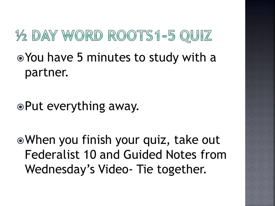  You have 5 minutes to study with a partner.  Put everything away.  When you finish your quiz, take out Federalist 10 and Guided Notes from Wednesd