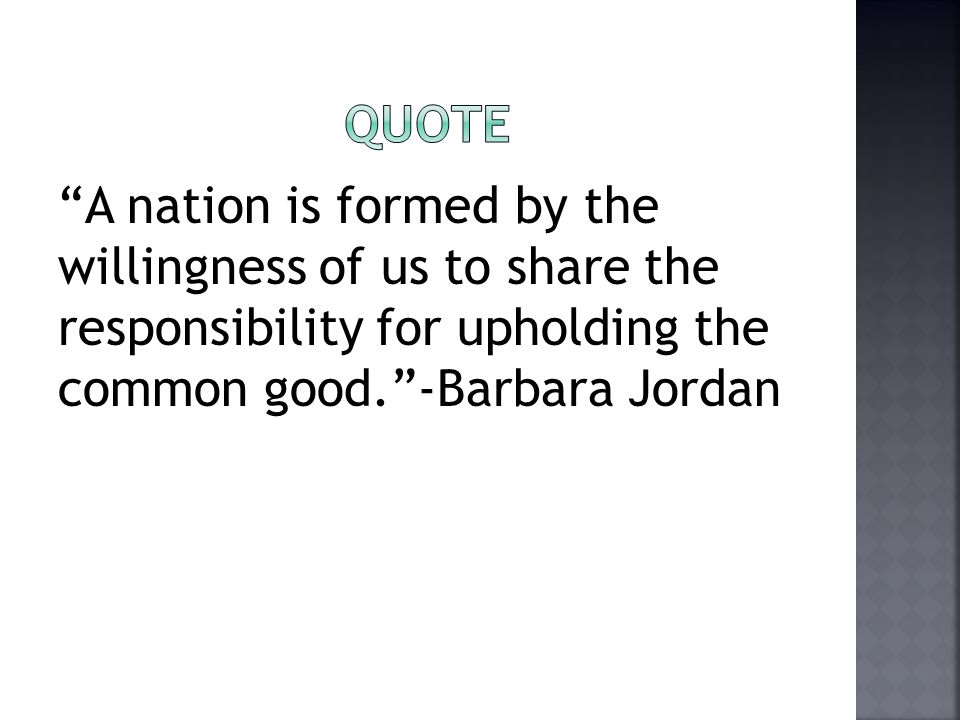 """A nation is formed by the willingness of us to share the responsibility for upholding the common good.""-Barbara Jordan"