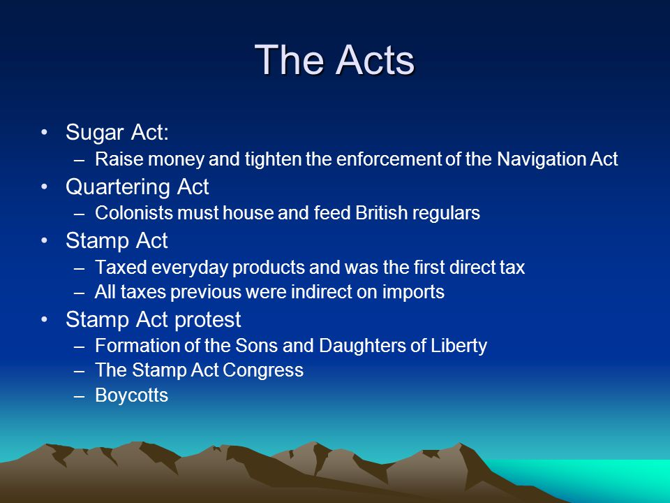The Acts Sugar Act: –Raise money and tighten the enforcement of the Navigation Act Quartering Act –Colonists must house and feed British regulars Stam