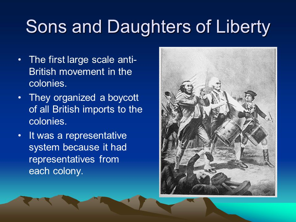 Sons and Daughters of Liberty The first large scale anti- British movement in the colonies. They organized a boycott of all British imports to the col