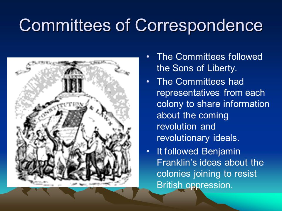 Committees of Correspondence The Committees followed the Sons of Liberty. The Committees had representatives from each colony to share information abo