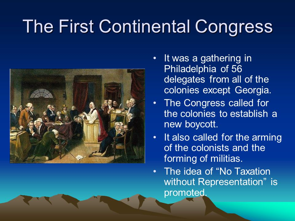The First Continental Congress It was a gathering in Philadelphia of 56 delegates from all of the colonies except Georgia. The Congress called for the