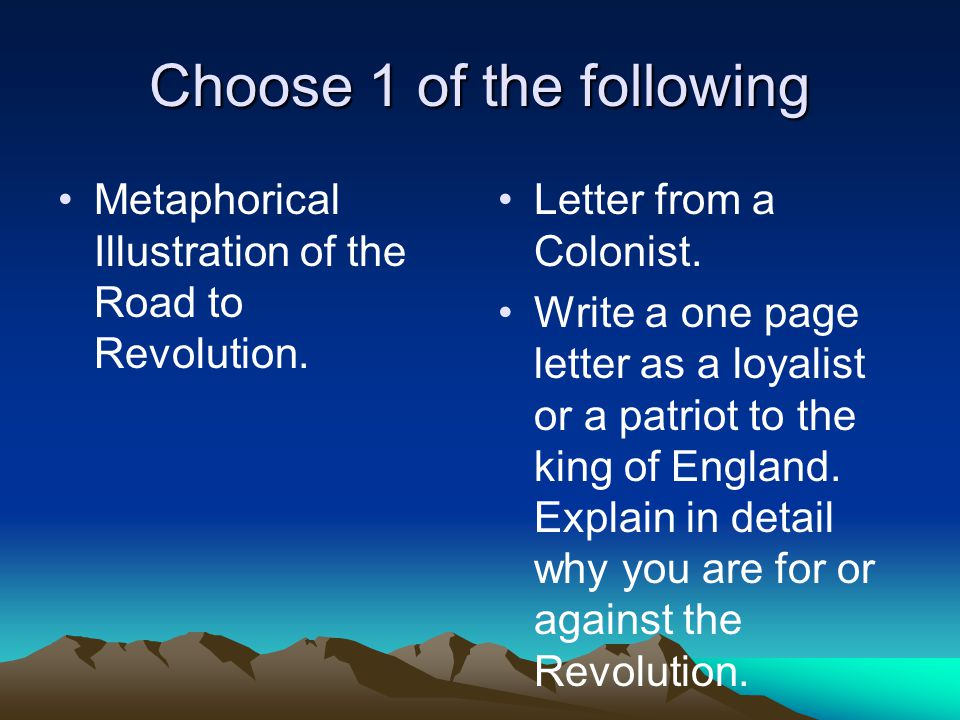 Choose 1 of the following Metaphorical Illustration of the Road to Revolution. Letter from a Colonist. Write a one page letter as a loyalist or a patr