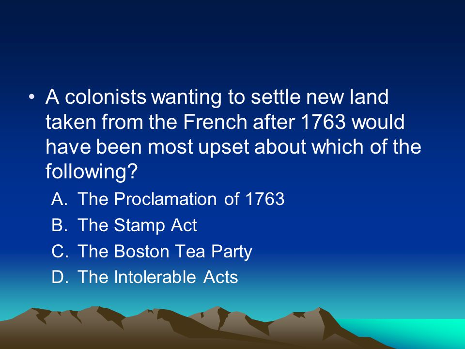 A colonists wanting to settle new land taken from the French after 1763 would have been most upset about which of the following? A.The Proclamation of