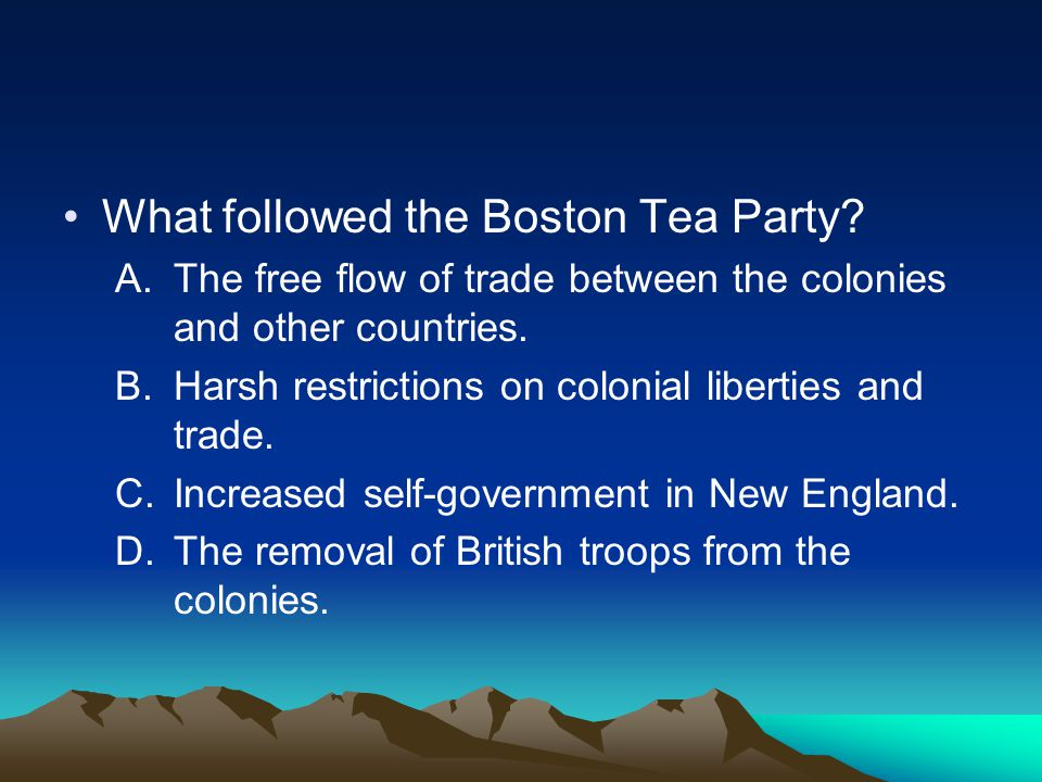 What followed the Boston Tea Party? A.The free flow of trade between the colonies and other countries. B.Harsh restrictions on colonial liberties and