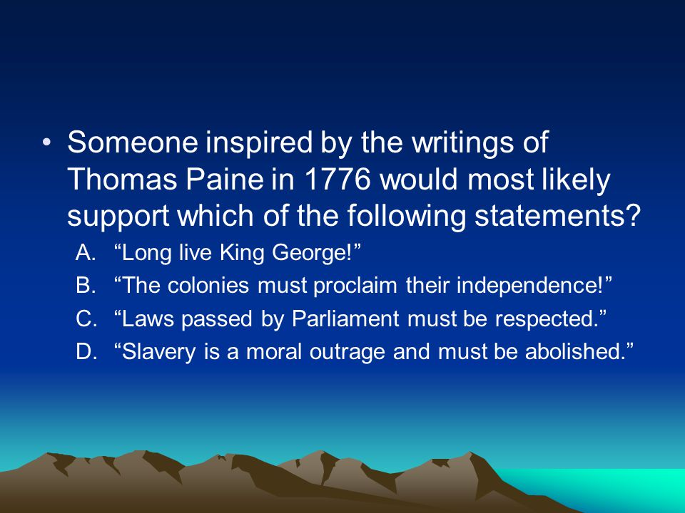"Someone inspired by the writings of Thomas Paine in 1776 would most likely support which of the following statements? A.""Long live King George!"" B.""Th"
