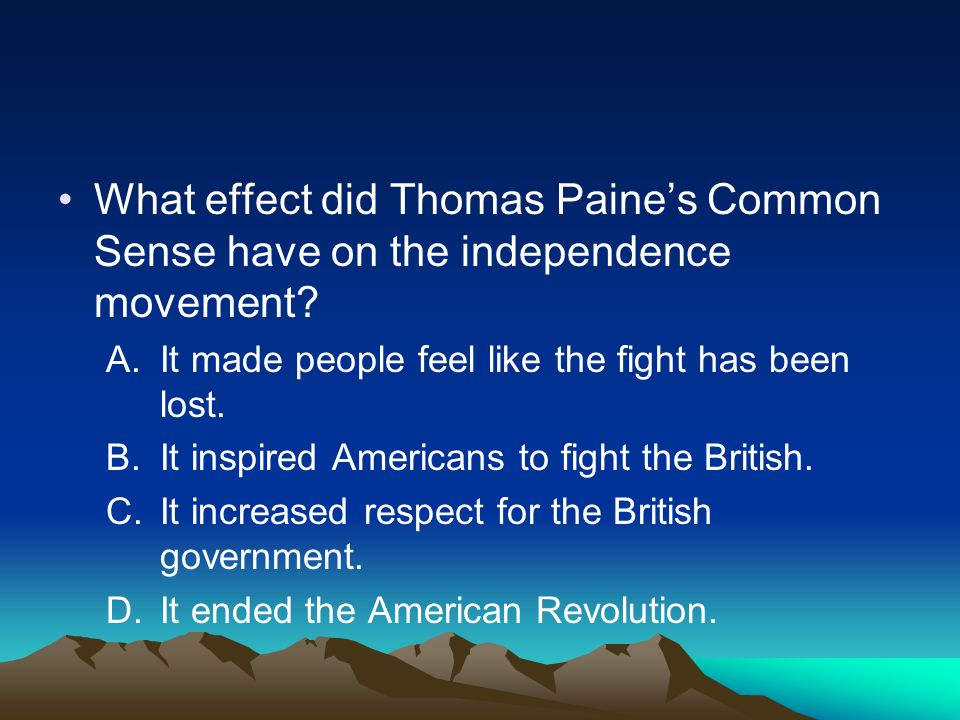 What effect did Thomas Paine's Common Sense have on the independence movement? A.It made people feel like the fight has been lost. B.It inspired Ameri