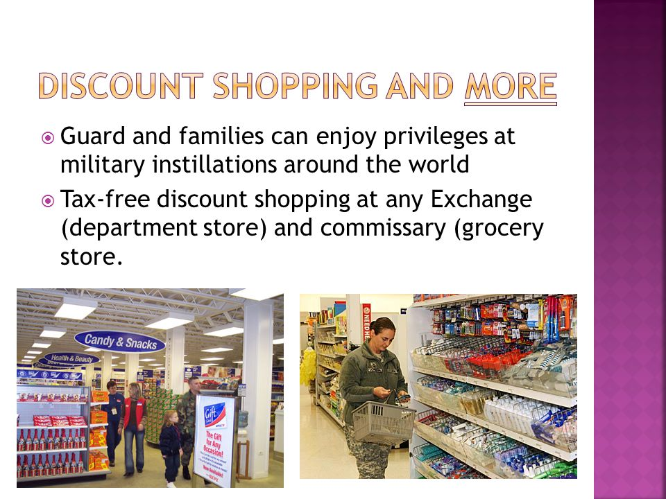  Guard and families can enjoy privileges at military instillations around the world  Tax-free discount shopping at any Exchange (department store) and commissary (grocery store.
