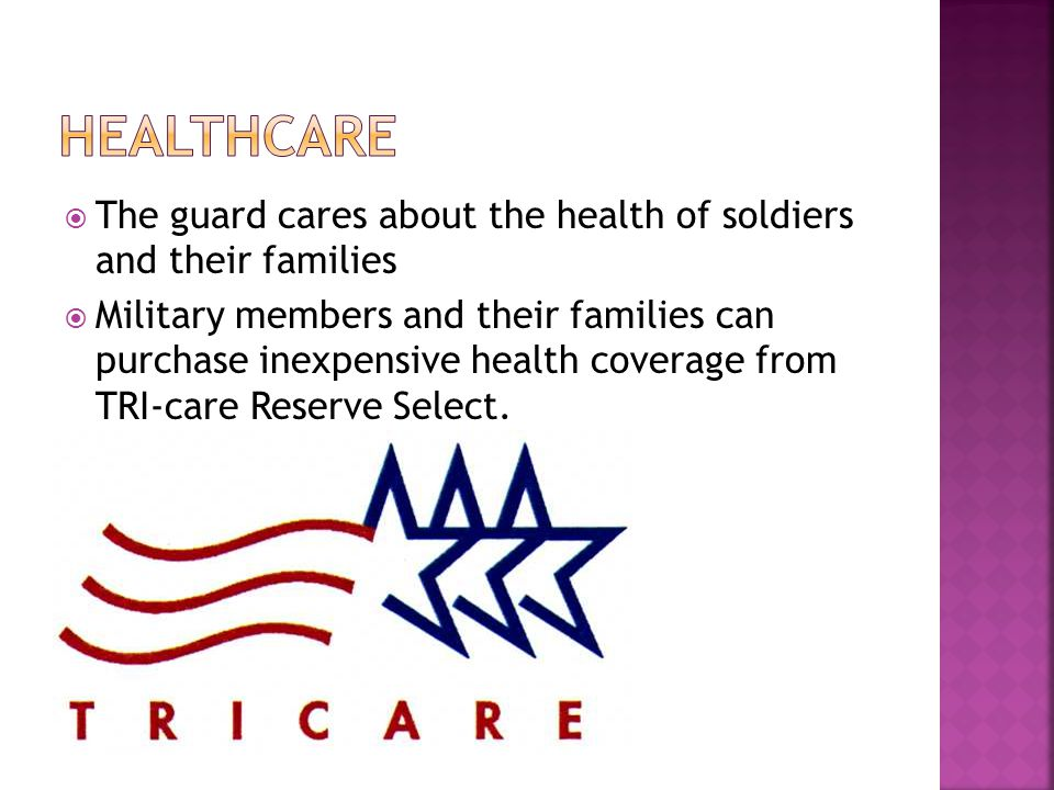  The guard cares about the health of soldiers and their families  Military members and their families can purchase inexpensive health coverage from TRI-care Reserve Select.