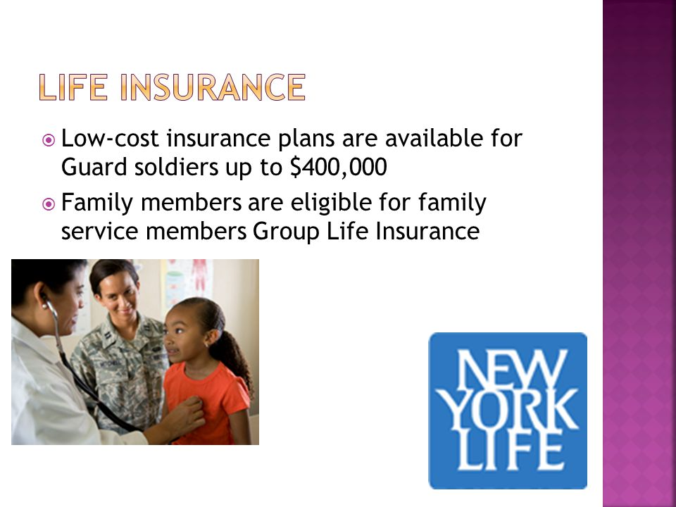  Low-cost insurance plans are available for Guard soldiers up to $400,000  Family members are eligible for family service members Group Life Insurance
