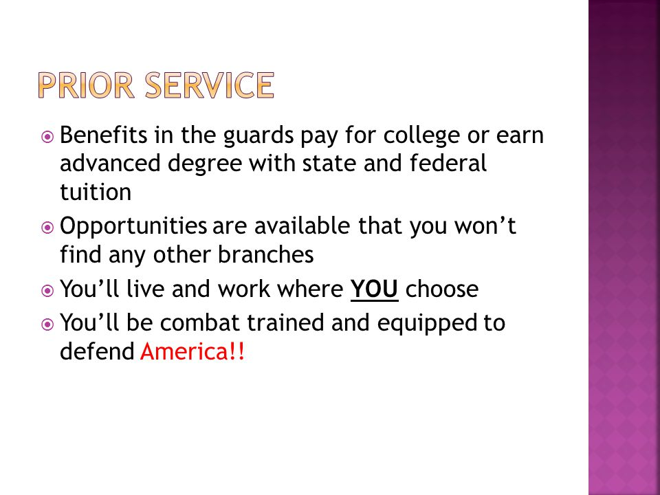  Benefits in the guards pay for college or earn advanced degree with state and federal tuition  Opportunities are available that you won't find any other branches  You'll live and work where YOU choose  You'll be combat trained and equipped to defend America!!