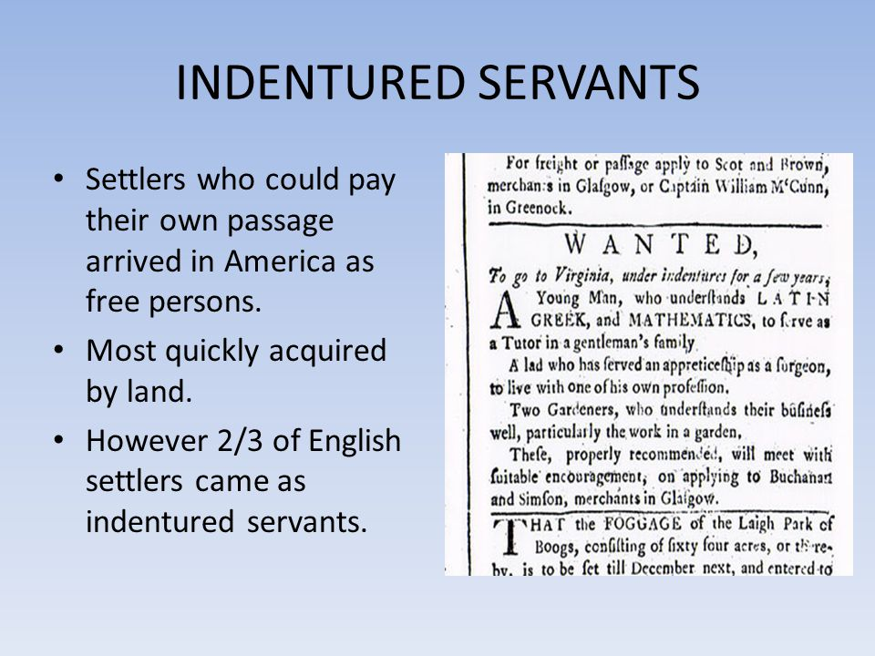INDENTURED SERVANTS Indentured servants voluntarily surrendered their freedom for a specific period of time – usually 5 to 7 years – in exchange for passage to America.