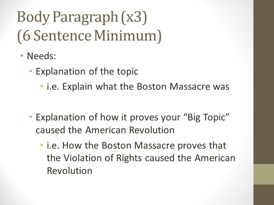 """Body Paragraph (x3) (6 Sentence Minimum) Needs: Explanation of the topic i.e. Explain what the Boston Massacre was Explanation of how it proves your """""""