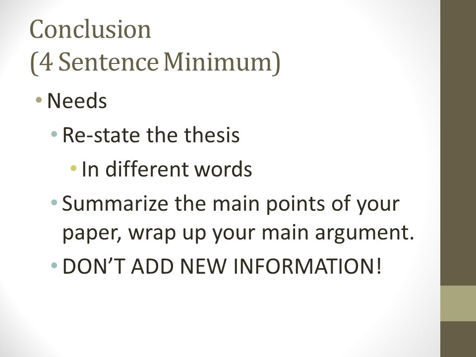 Conclusion (4 Sentence Minimum) Needs Re-state the thesis In different words Summarize the main points of your paper, wrap up your main argument. DON'