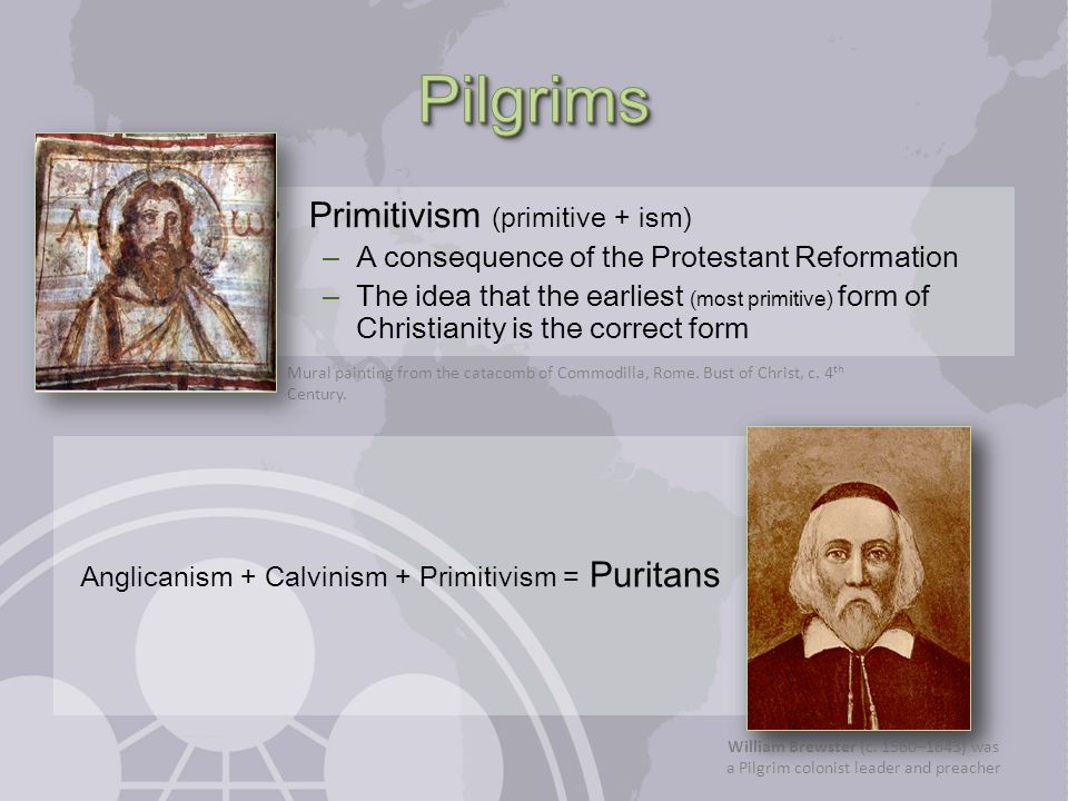 Anglicanism + Calvinism + Primitivism = Puritans Primitivism (primitive + ism) – A consequence of the Protestant Reformation – The idea that the earli
