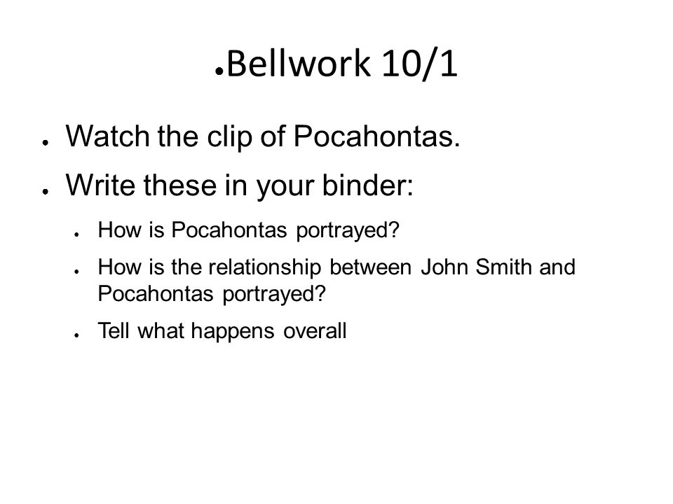 ● Bellwork 10/1 ● Watch the clip of Pocahontas. ● Write these in your binder: ● How is Pocahontas portrayed? ● How is the relationship between John Sm