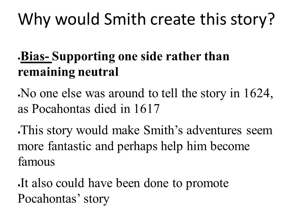 Why would Smith create this story?  Bias- Supporting one side rather than remaining neutral  No one else was around to tell the story in 1624, as Po