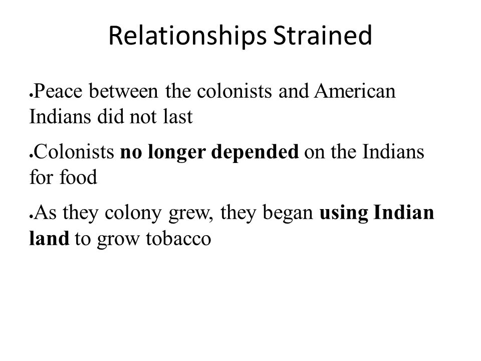 Relationships Strained  Peace between the colonists and American Indians did not last  Colonists no longer depended on the Indians for food  As the