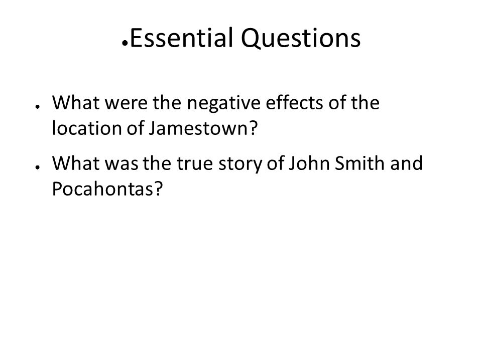 ● Essential Questions ● What were the negative effects of the location of Jamestown? ● What was the true story of John Smith and Pocahontas?