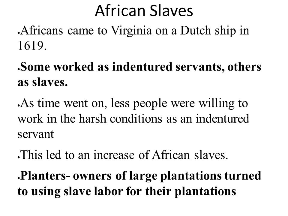 African Slaves  Africans came to Virginia on a Dutch ship in 1619.  Some worked as indentured servants, others as slaves.  As time went on, less pe