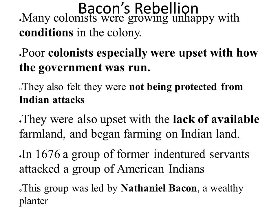 Bacon's Rebellion  Many colonists were growing unhappy with conditions in the colony.  Poor colonists especially were upset with how the government