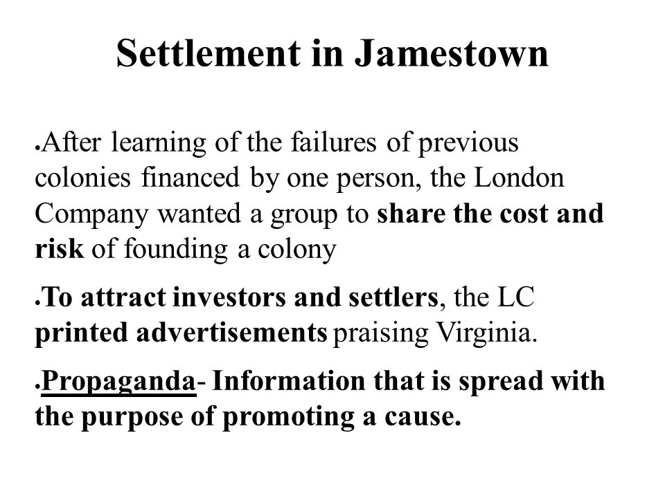 Settlement in Jamestown  After learning of the failures of previous colonies financed by one person, the London Company wanted a group to share the c