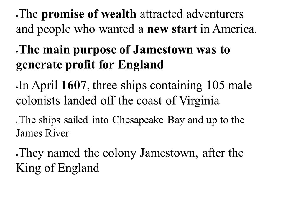  The promise of wealth attracted adventurers and people who wanted a new start in America.  The main purpose of Jamestown was to generate profit for
