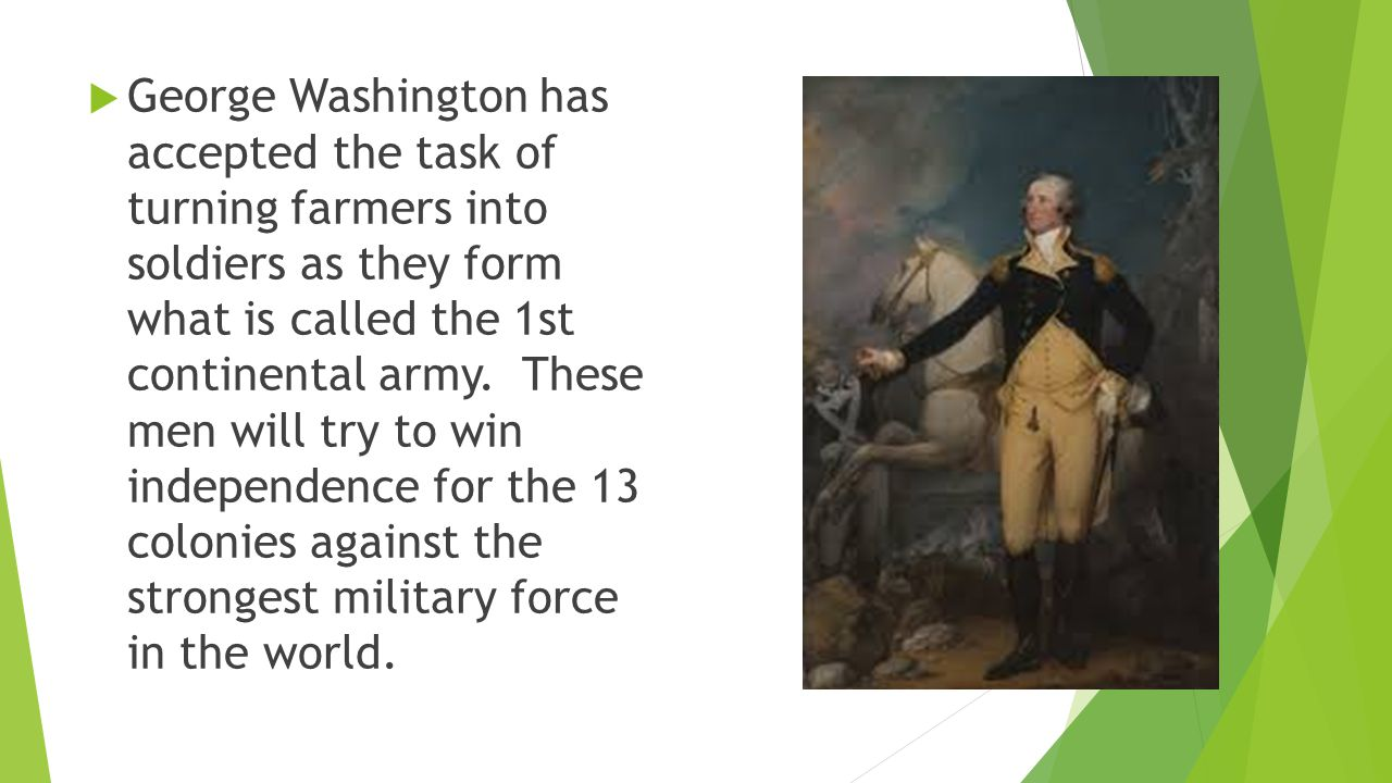  George Washington has accepted the task of turning farmers into soldiers as they form what is called the 1st continental army.