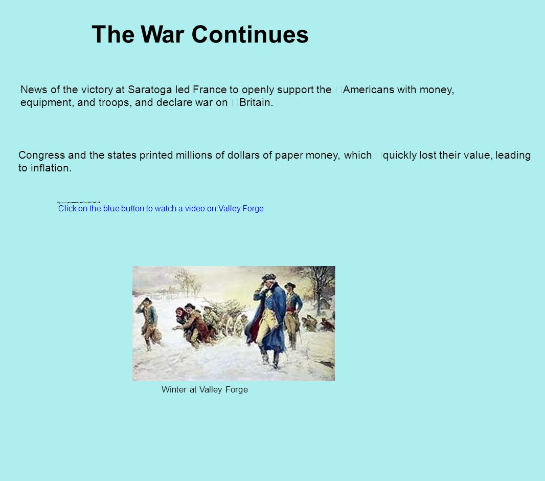 The War Continues Winter at Valley Forge News of the victory at Saratoga led France to openly support the Americans with money, equipment, and troops, and declare war on Britain.