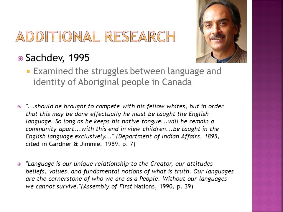  Sachdev, 1995  Examined the struggles between language and identity of Aboriginal people in Canada  ...should be brought to compete with his fellow whites, but in order that this may be done effectually he must be taught the English language.