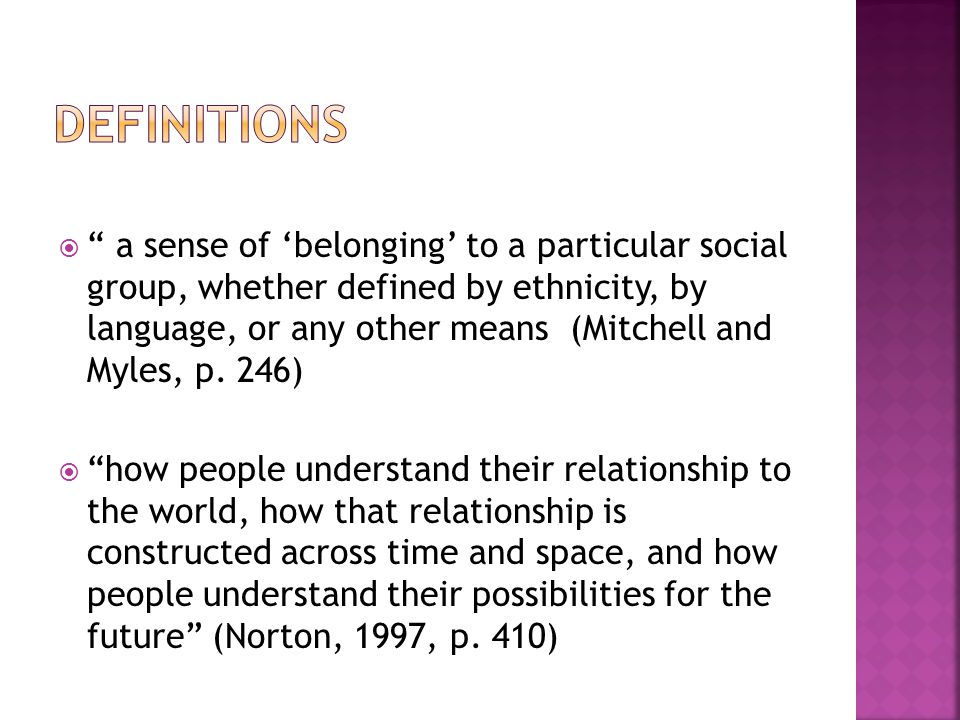  a sense of 'belonging' to a particular social group, whether defined by ethnicity, by language, or any other means (Mitchell and Myles, p.