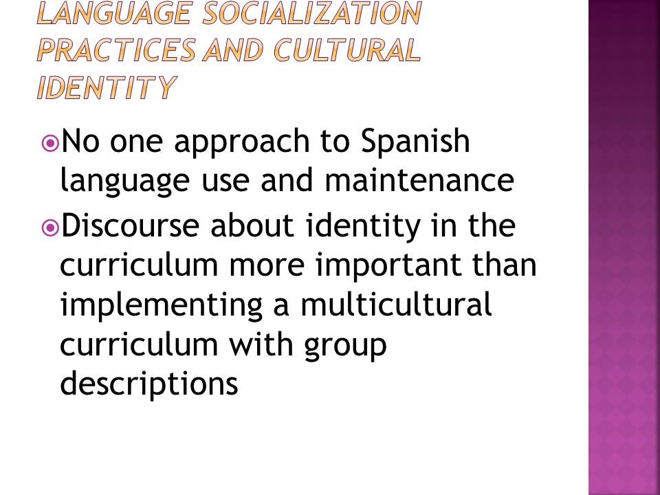  No one approach to Spanish language use and maintenance  Discourse about identity in the curriculum more important than implementing a multicultural curriculum with group descriptions