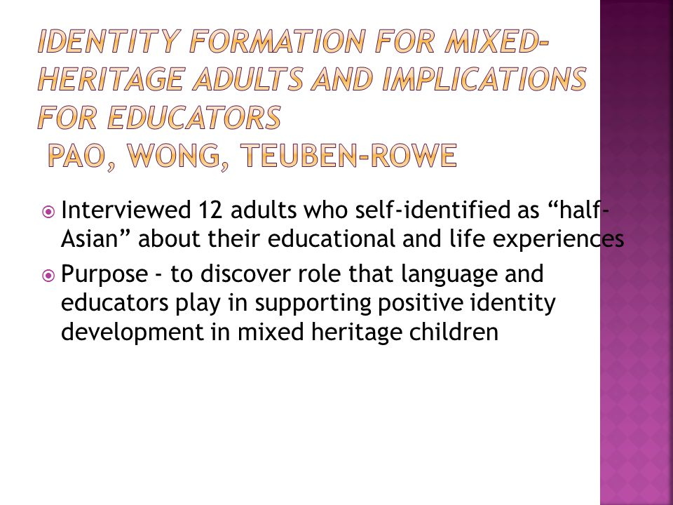  Interviewed 12 adults who self-identified as half- Asian about their educational and life experiences  Purpose - to discover role that language and educators play in supporting positive identity development in mixed heritage children