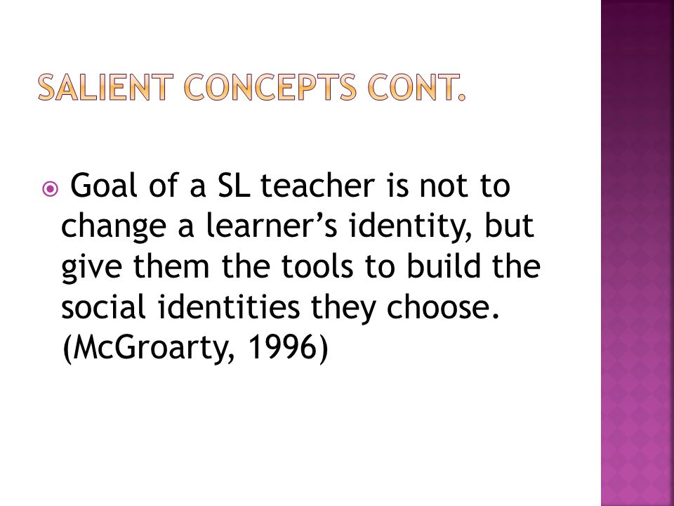  Goal of a SL teacher is not to change a learner's identity, but give them the tools to build the social identities they choose.