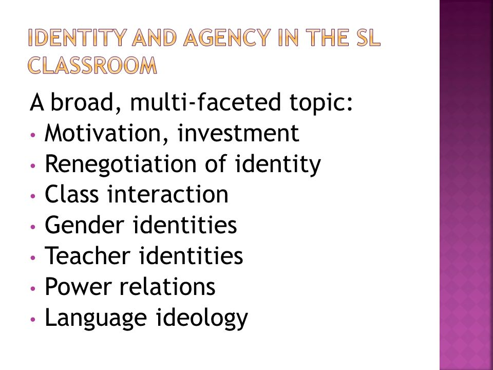 A broad, multi-faceted topic: Motivation, investment Renegotiation of identity Class interaction Gender identities Teacher identities Power relations Language ideology