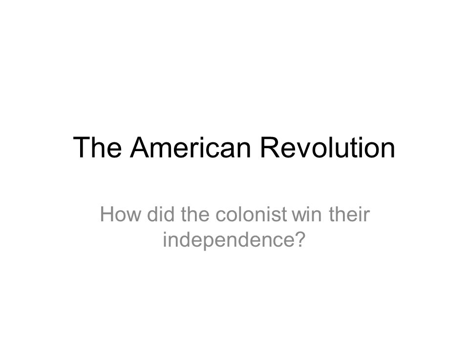 The American Revolution How did the colonist win their independence