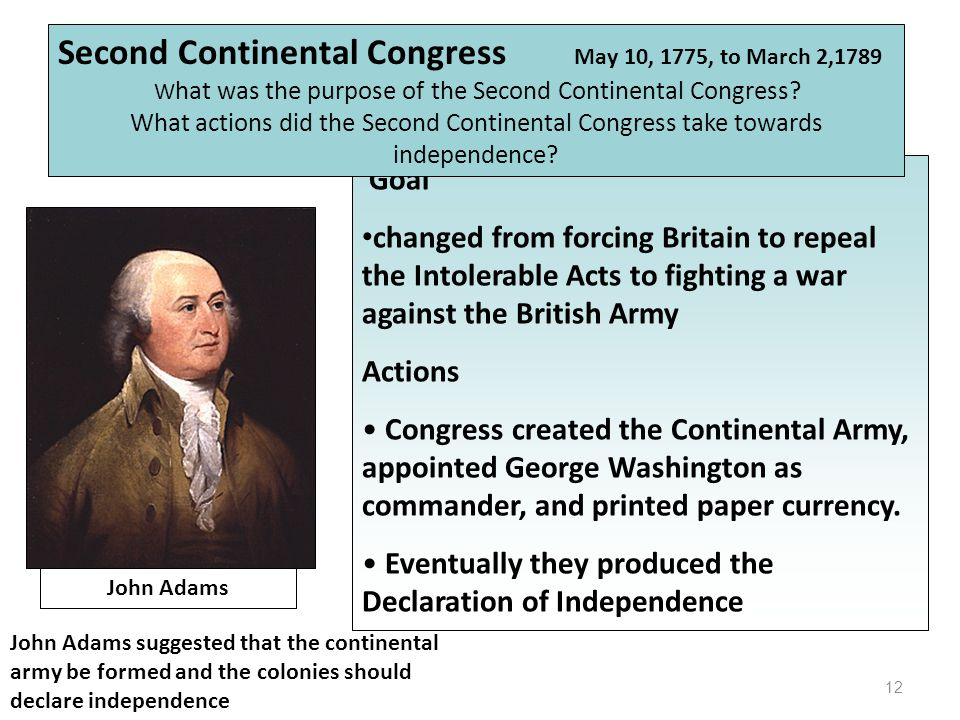 12 John Adams Goal changed from forcing Britain to repeal the Intolerable Acts to fighting a war against the British Army Actions Congress created the Continental Army, appointed George Washington as commander, and printed paper currency.