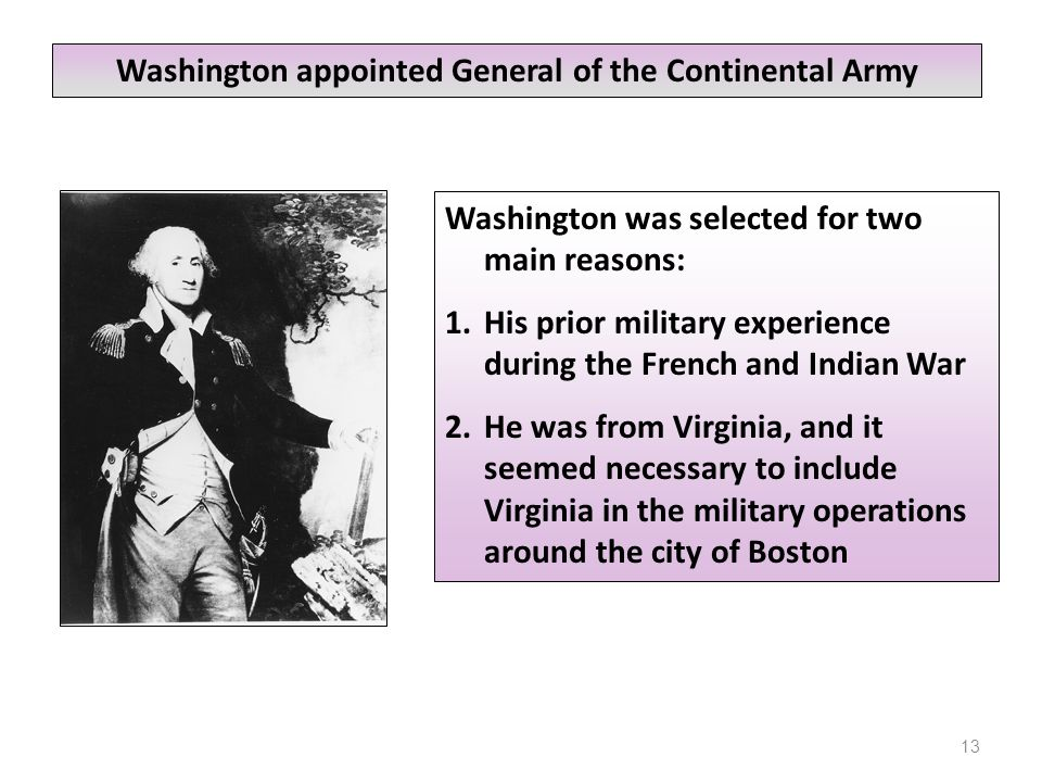 13 Washington was selected for two main reasons: 1.His prior military experience during the French and Indian War 2.He was from Virginia, and it seemed necessary to include Virginia in the military operations around the city of Boston Washington appointed General of the Continental Army
