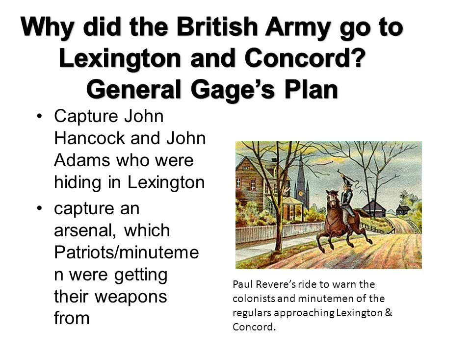 Capture John Hancock and John Adams who were hiding in Lexington capture an arsenal, which Patriots/minuteme n were getting their weapons from Paul Revere's ride to warn the colonists and minutemen of the regulars approaching Lexington & Concord.
