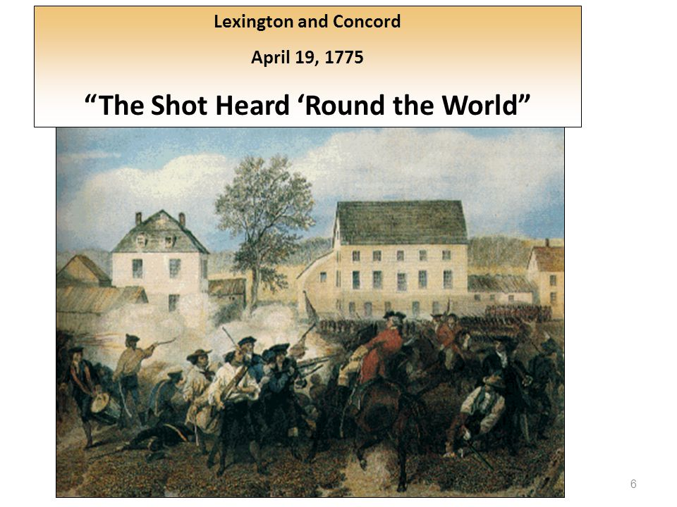 6 Lexington and Concord April 19, 1775 The Shot Heard 'Round the World